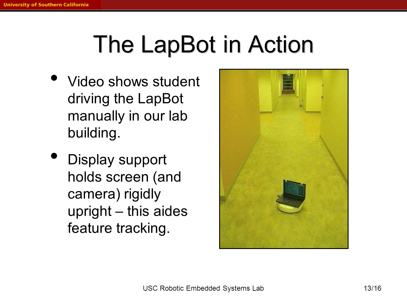/16USC Robotic Embedded Systems Lab The LapBot in Action Video shows student driving the LapBot manually in our lab building.