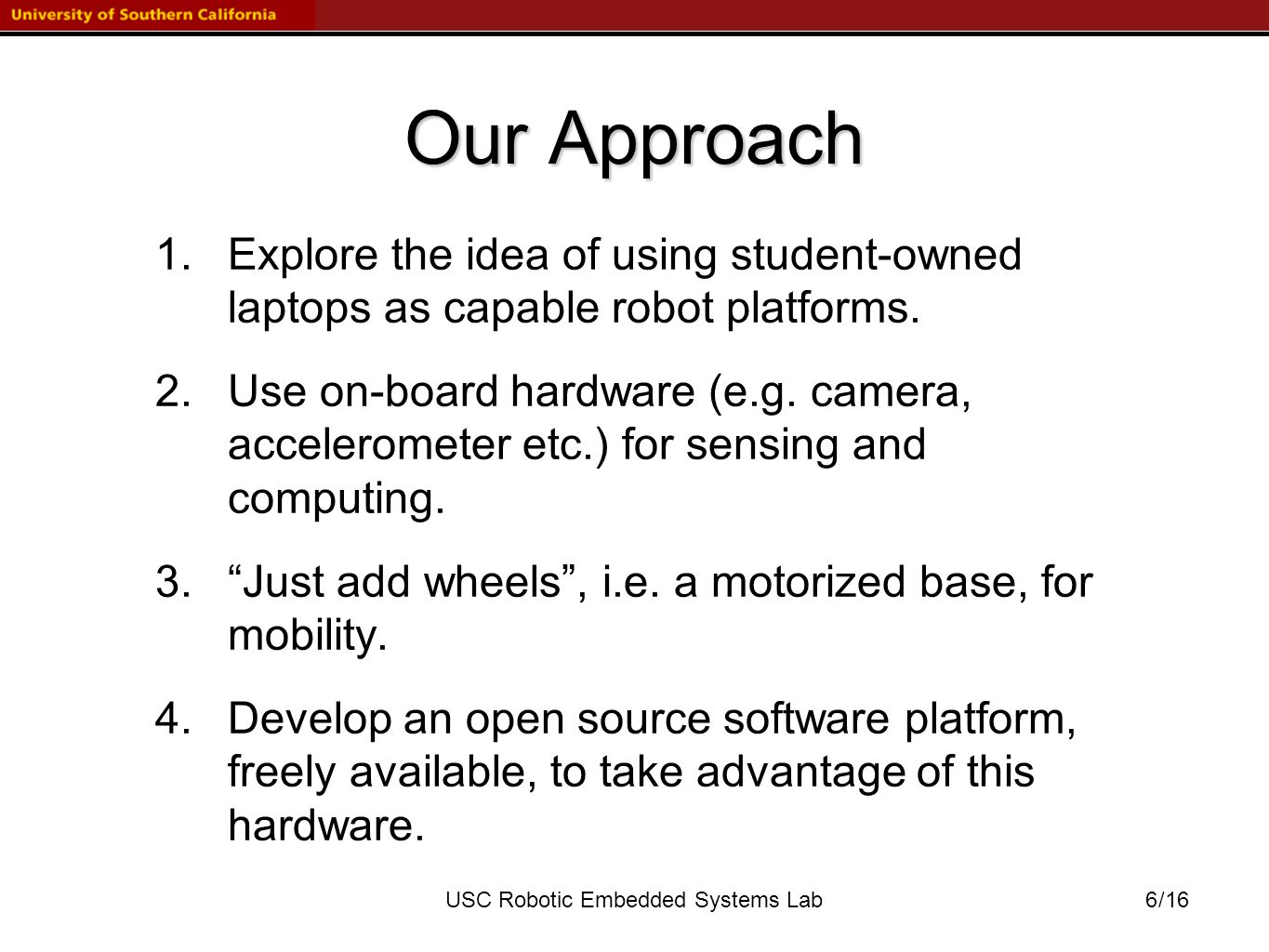 /16USC Robotic Embedded Systems Lab Our Approach 1.Explore the idea of using student-owned laptops as capable robot platforms.