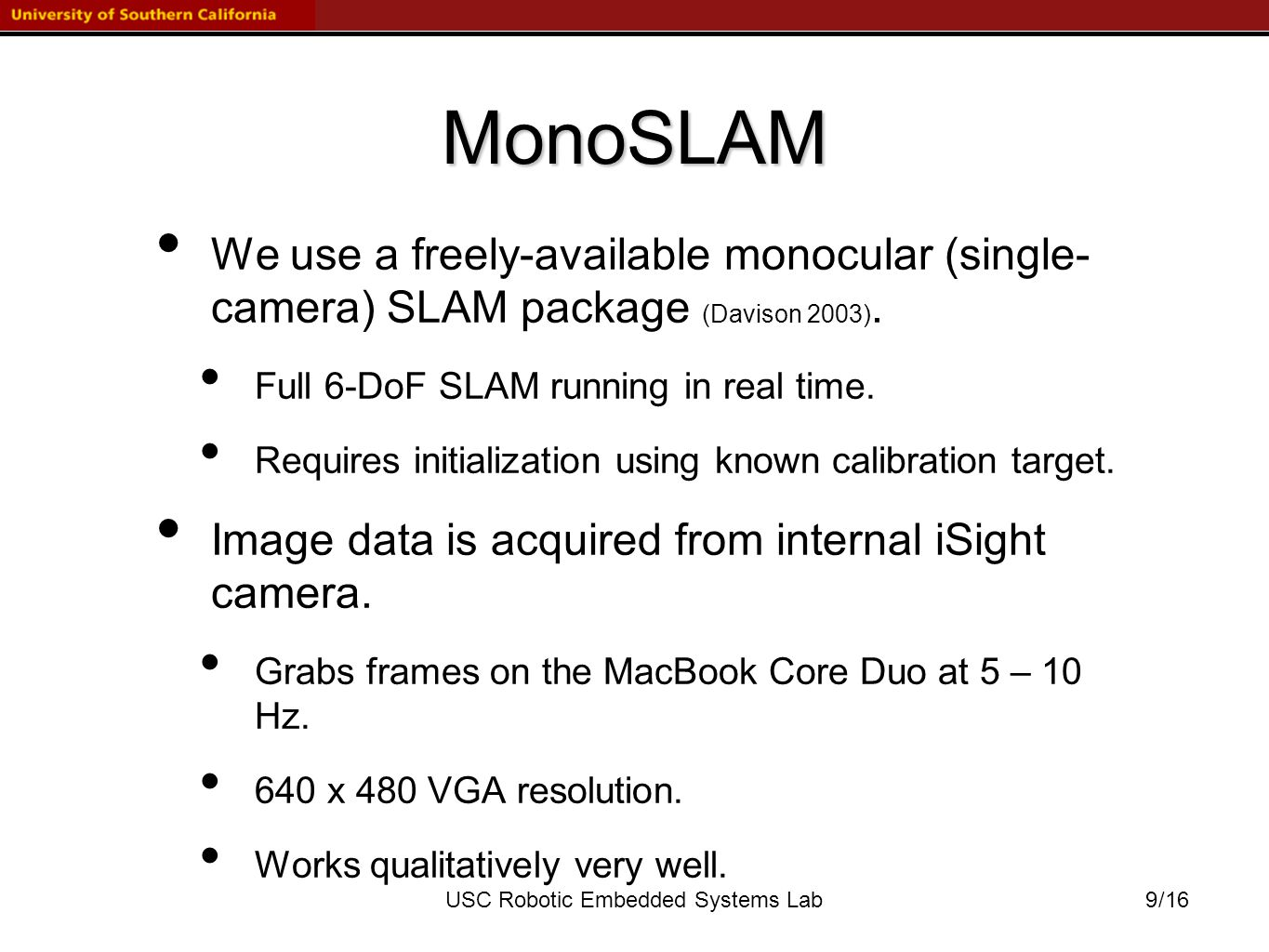 /16USC Robotic Embedded Systems Lab MonoSLAM We use a freely-available monocular (single- camera) SLAM package (Davison 2003).