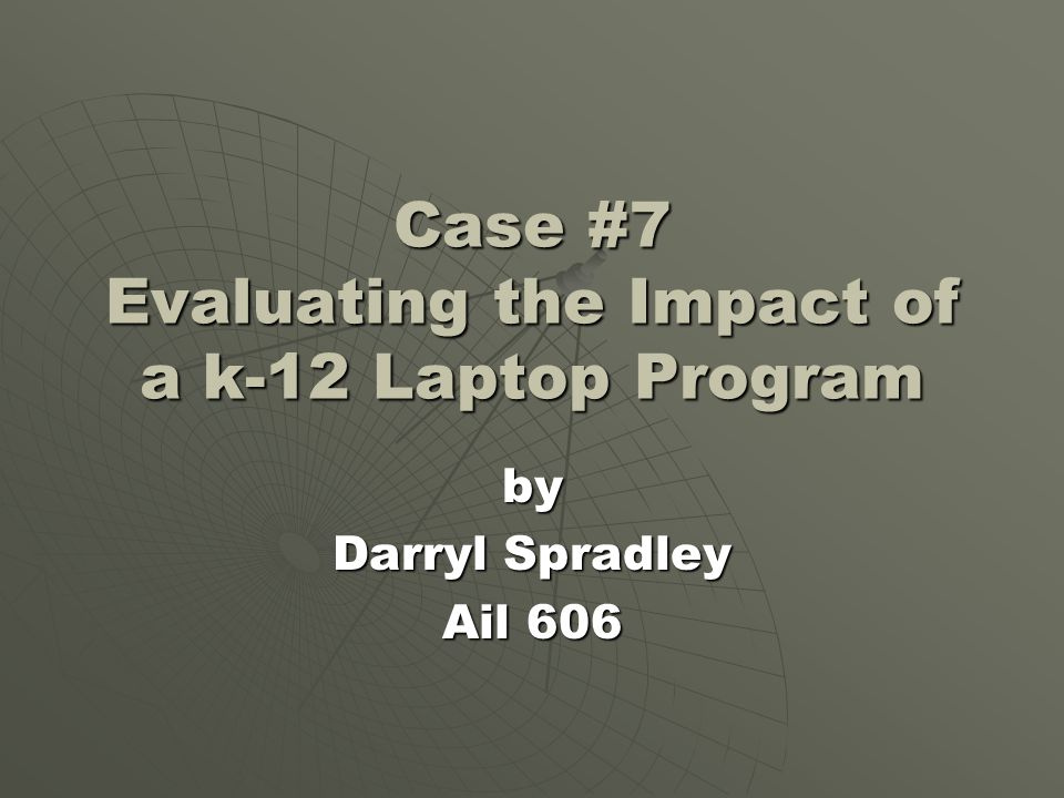 Case #7 Evaluating the Impact of a k-12 Laptop Program by Darryl Spradley Ail 606
