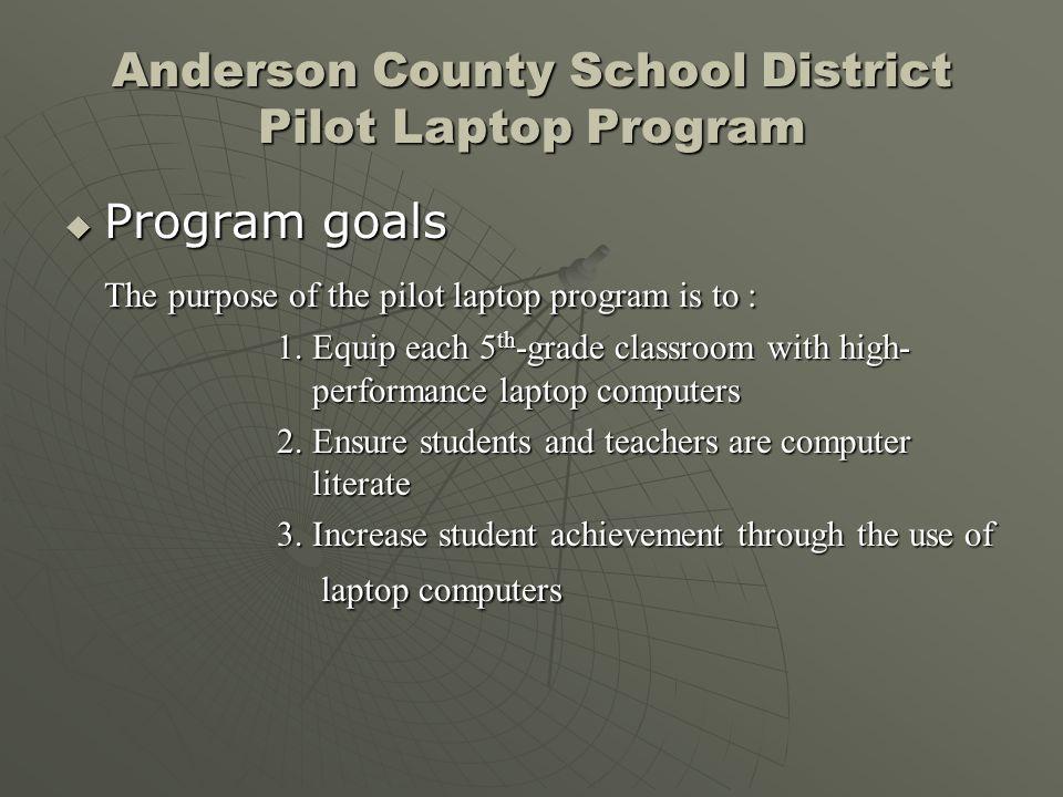 Anderson County School District Pilot Laptop Program Program goals Program goals The purpose of the pilot laptop program is to : 1. Equip each 5 th -g