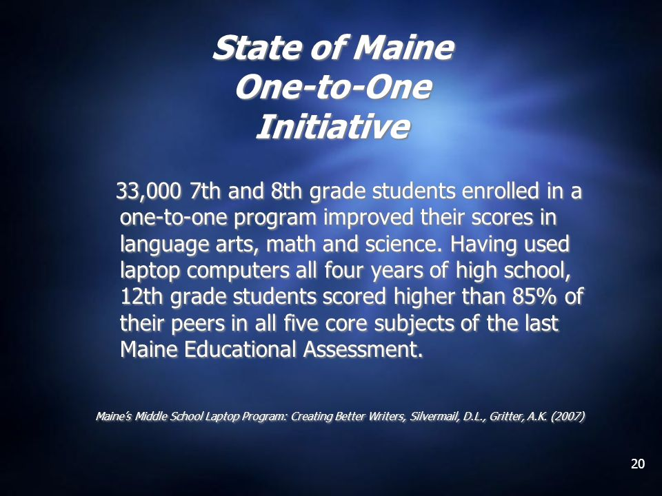 20 State of Maine One-to-One Initiative 33,000 7th and 8th grade students enrolled in a one-to-one program improved their scores in language arts, mat