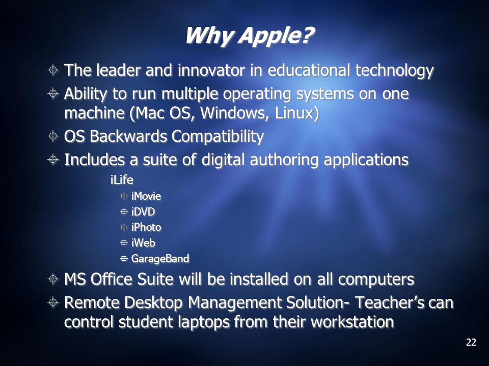 22 Why Apple? The leader and innovator in educational technology Ability to run multiple operating systems on one machine (Mac OS, Windows, Linux) OS