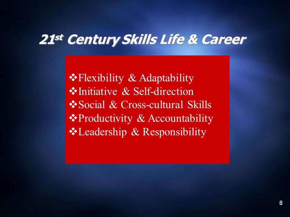 8 21 st Century Skills Life & Career Flexibility & Adaptability Initiative & Self-direction Social & Cross-cultural Skills Productivity & Accountabili