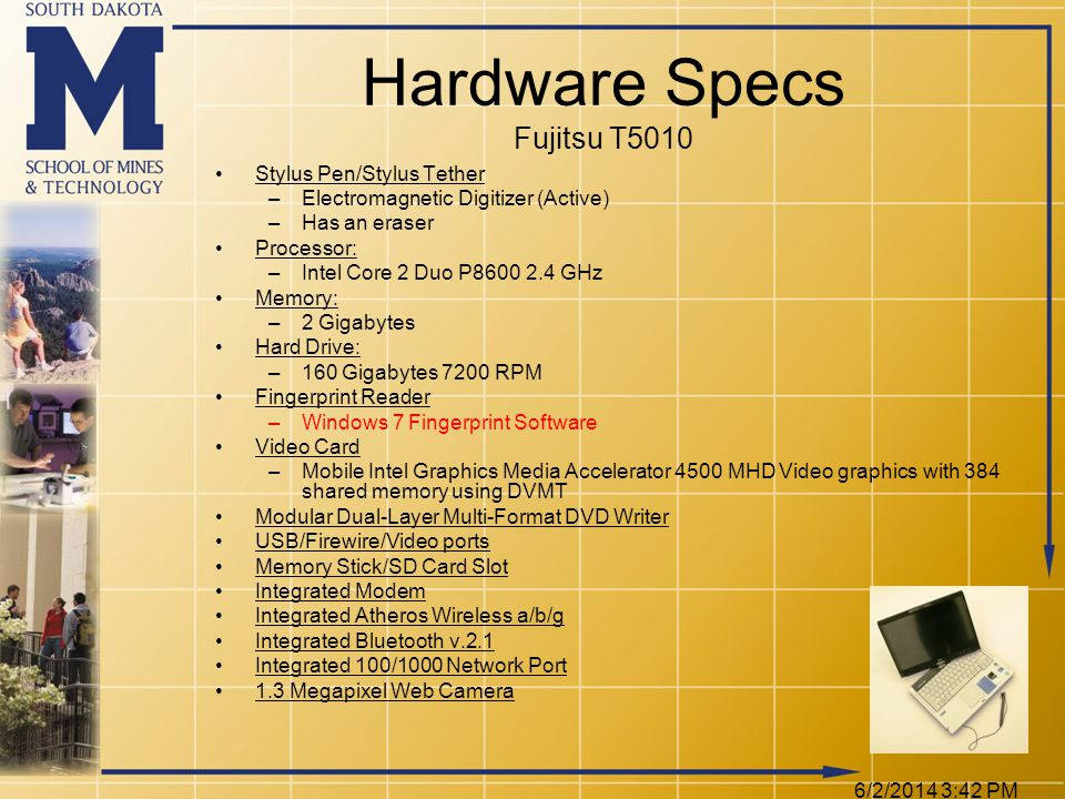 6/2/2014 3:44 PM Hardware Specs Fujitsu T5010 Stylus Pen/Stylus Tether –Electromagnetic Digitizer (Active) –Has an eraser Processor: –Intel Core 2 Duo P8600 2.4 GHz Memory: –2 Gigabytes Hard Drive: –160 Gigabytes 7200 RPM Fingerprint Reader –Windows 7 Fingerprint Software Video Card –Mobile Intel Graphics Media Accelerator 4500 MHD Video graphics with 384 shared memory using DVMT Modular Dual-Layer Multi-Format DVD Writer USB/Firewire/Video ports Memory Stick/SD Card Slot Integrated Modem Integrated Atheros Wireless a/b/g Integrated Bluetooth v.2.1 Integrated 100/1000 Network Port 1.3 Megapixel Web Camera