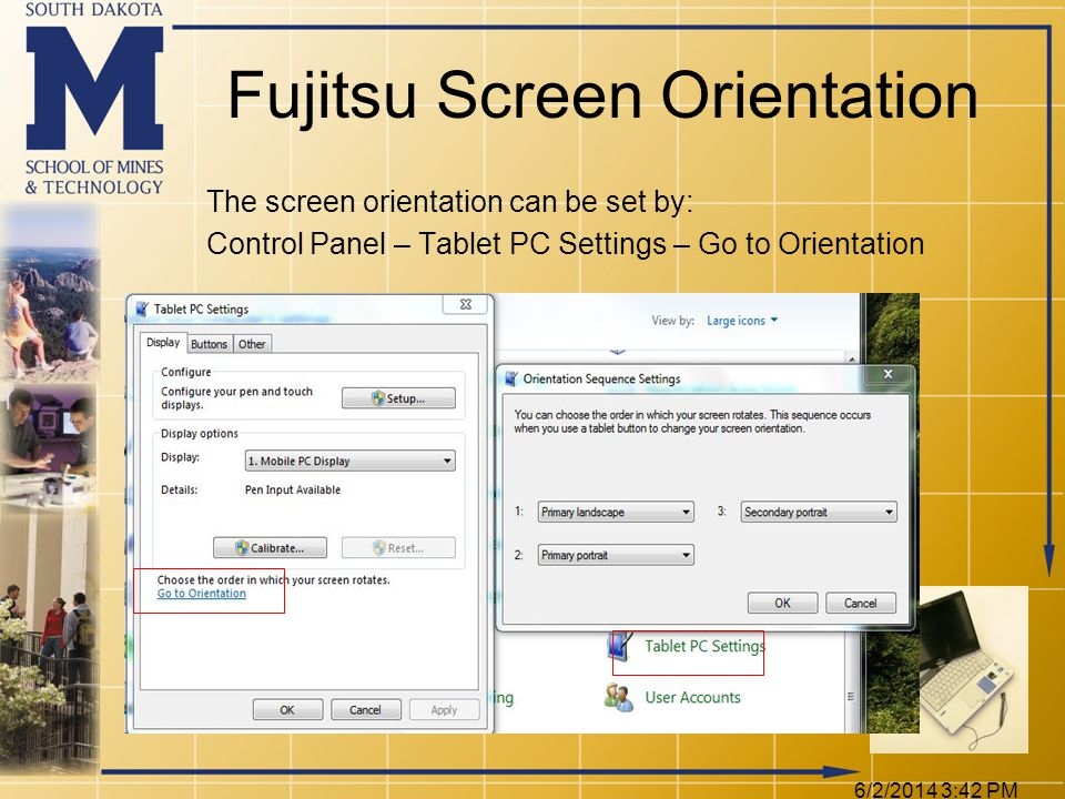 Fujitsu Screen Orientation The screen orientation can be set by: Control Panel – Tablet PC Settings – Go to Orientation 6/2/2014 3:44 PM