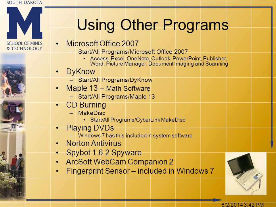 6/2/2014 3:44 PM Using Other Programs Microsoft Office 2007 –Start/All Programs/Microsoft Office 2007 Access, Excel, OneNote, Outlook, PowerPoint, Publisher, Word, Picture Manager, Document Imaging and Scanning DyKnow –Start/All Programs/DyKnow Maple 13 – Math Software –Start/All Programs/Maple 13 CD Burning –MakeDisc Start/All Programs/CyberLink MakeDisc Playing DVDs –Windows 7 has this included in system software Norton Antivirus Spybot 1.6.2 Spyware ArcSoft WebCam Companion 2 Fingerprint Sensor – included in Windows 7