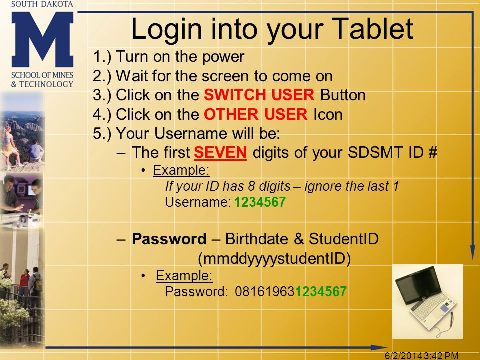 6/2/2014 3:44 PM 1.) Turn on the power 2.) Wait for the screen to come on 3.) Click on the SWITCH USER Button 4.) Click on the OTHER USER Icon 5.) Your Username will be: –The first SEVEN digits of your SDSMT ID # Example: If your ID has 8 digits – ignore the last 1 Username: 1234567 –Password – Birthdate & StudentID (mmddyyyystudentID) Example: Password: 081619631234567 Login into your Tablet