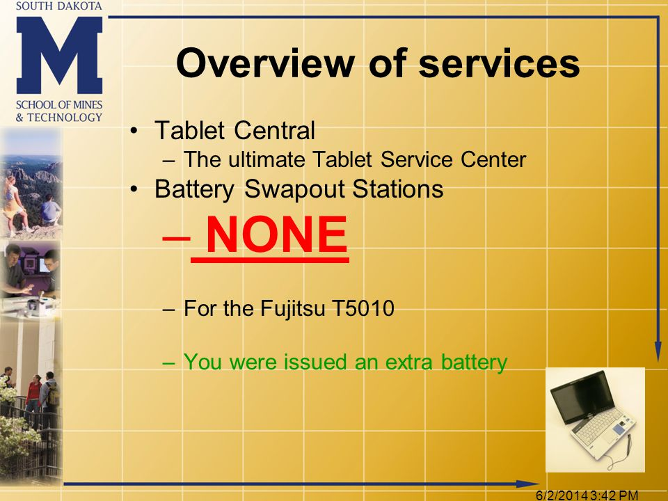 6/2/2014 3:44 PM Overview of services Tablet Central –The ultimate Tablet Service Center Battery Swapout Stations – NONE –For the Fujitsu T5010 –You were issued an extra battery