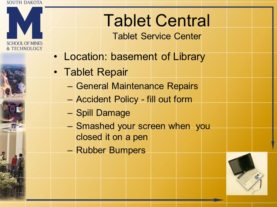 Tablet Central Tablet Service Center Location: basement of Library Tablet Repair –General Maintenance Repairs –Accident Policy - fill out form –Spill Damage –Smashed your screen when you closed it on a pen –Rubber Bumpers