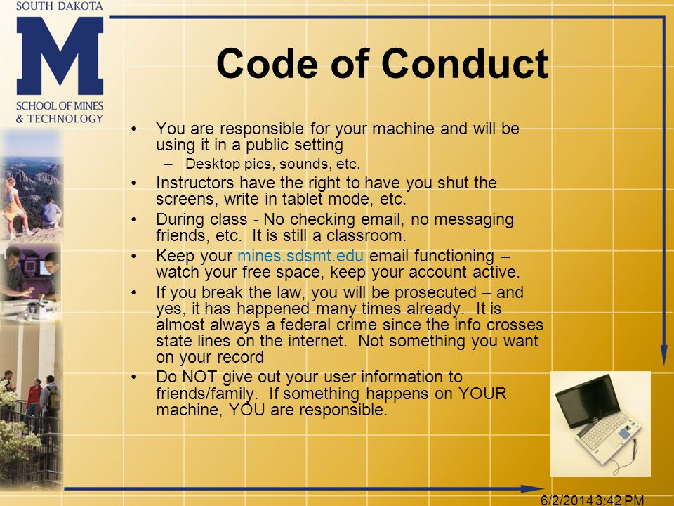 6/2/2014 3:44 PM Code of Conduct You are responsible for your machine and will be using it in a public setting –Desktop pics, sounds, etc.
