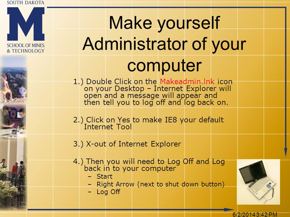 6/2/2014 3:44 PM 1.) Double Click on the Makeadmin.lnk icon on your Desktop – Internet Explorer will open and a message will appear and then tell you to log off and log back on.