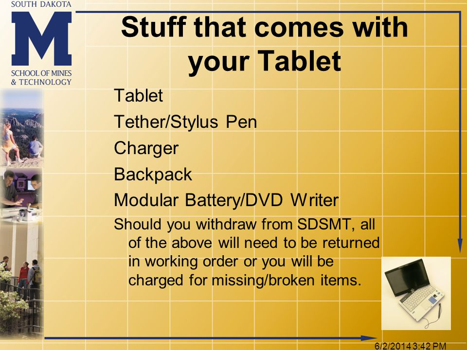 6/2/2014 3:44 PM Stuff that comes with your Tablet Tablet Tether/Stylus Pen Charger Backpack Modular Battery/DVD Writer Should you withdraw from SDSMT, all of the above will need to be returned in working order or you will be charged for missing/broken items.