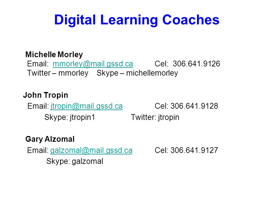 Digital Learning Coaches Michelle Morley Email: mmorley@mail.gssd.ca Cel: 306.641.9126 Twitter – mmorley Skype – michellemorleymmorley@mail.gssd.ca John Tropin Email: jtropin@mail.gssd.ca Cel: 306.641.9128jtropin@mail.gssd.ca Skype: jtropin1 Twitter: jtropin Gary Alzomal Email: galzomal@mail.gssd.ca Cel: 306.641.9127galzomal@mail.gssd.ca Skype: galzomal