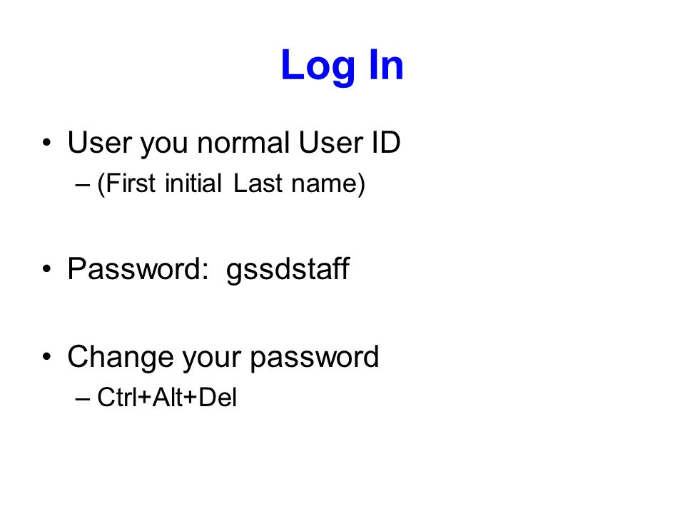 Log In User you normal User ID –(First initial Last name) Password: gssdstaff Change your password –Ctrl+Alt+Del