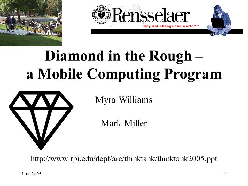 June 20051 Diamond in the Rough – a Mobile Computing Program Myra Williams Mark Miller http://www.rpi.edu/dept/arc/thinktank/thinktank2005.ppt