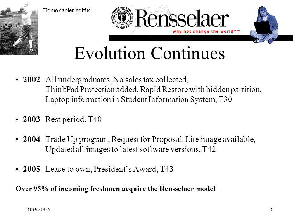 June 20056 Evolution Continues 2002All undergraduates, No sales tax collected, ThinkPad Protection added, Rapid Restore with hidden partition, Laptop information in Student Information System, T30 2003Rest period, T40 2004Trade Up program, Request for Proposal, Lite image available, Updated all images to latest software versions, T42 2005Lease to own, Presidents Award, T43 Over 95% of incoming freshmen acquire the Rensselaer model Homo sapien golfus