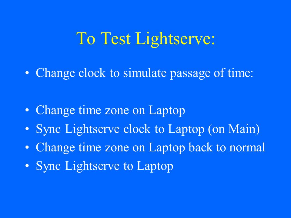 To Test Lightserve: Change clock to simulate passage of time: Change time zone on Laptop Sync Lightserve clock to Laptop (on Main) Change time zone on Laptop back to normal Sync Lightserve to Laptop