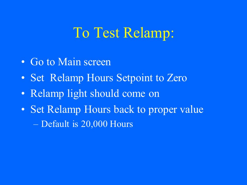 To Test Relamp: Go to Main screen Set Relamp Hours Setpoint to Zero Relamp light should come on Set Relamp Hours back to proper value –Default is 20,000 Hours