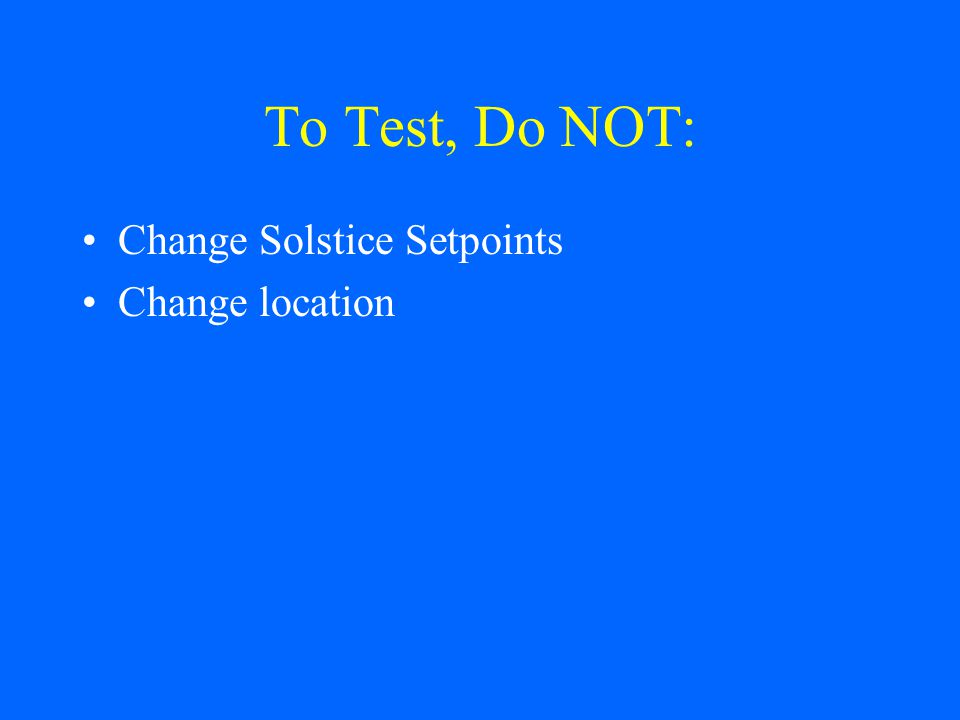 To Test, Do NOT: Change Solstice Setpoints Change location