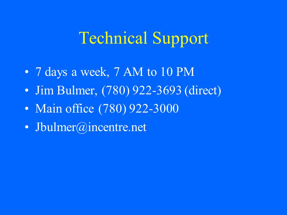 Technical Support 7 days a week, 7 AM to 10 PM Jim Bulmer, (780) 922-3693 (direct) Main office (780) 922-3000 Jbulmer@incentre.net