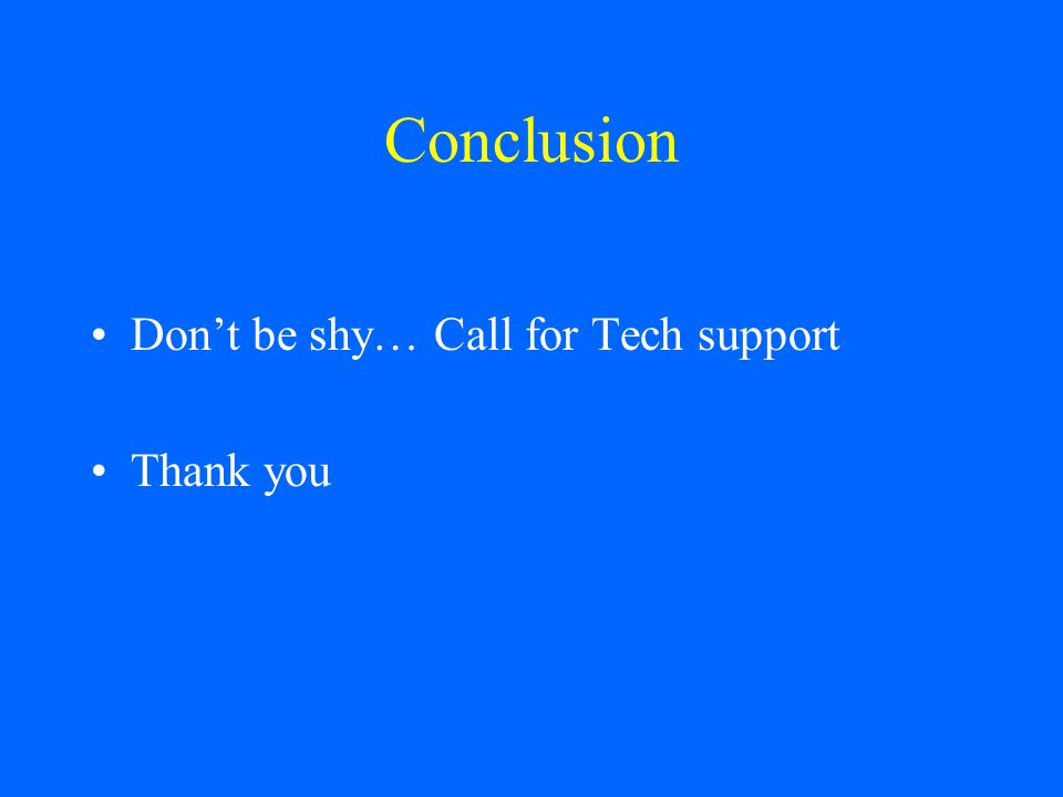 Conclusion Dont be shy… Call for Tech support Thank you