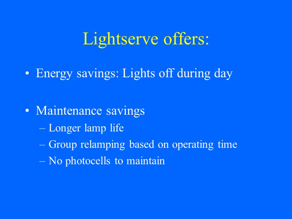 Lightserve offers: Energy savings: Lights off during day Maintenance savings –Longer lamp life –Group relamping based on operating time –No photocells