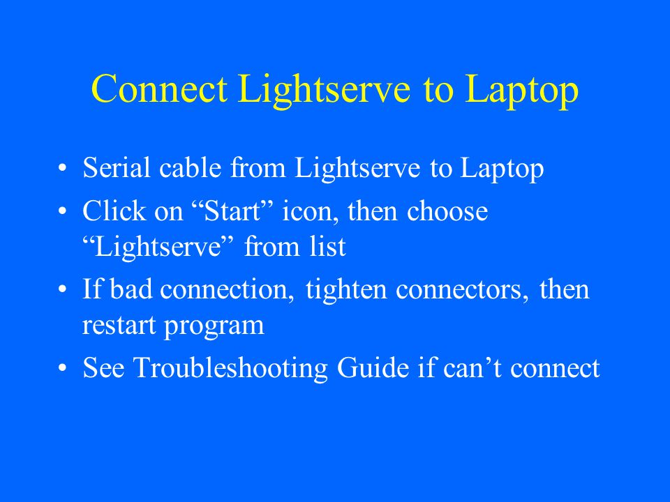 Connect Lightserve to Laptop Serial cable from Lightserve to Laptop Click on Start icon, then choose Lightserve from list If bad connection, tighten connectors, then restart program See Troubleshooting Guide if cant connect