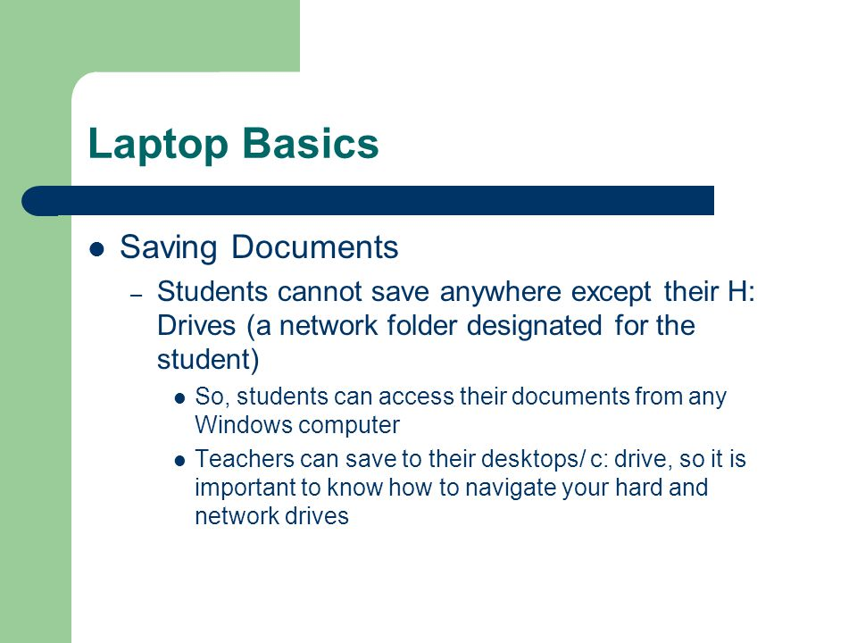 Laptop Basics Saving Documents – Students cannot save anywhere except their H: Drives (a network folder designated for the student) So, students can access their documents from any Windows computer Teachers can save to their desktops/ c: drive, so it is important to know how to navigate your hard and network drives