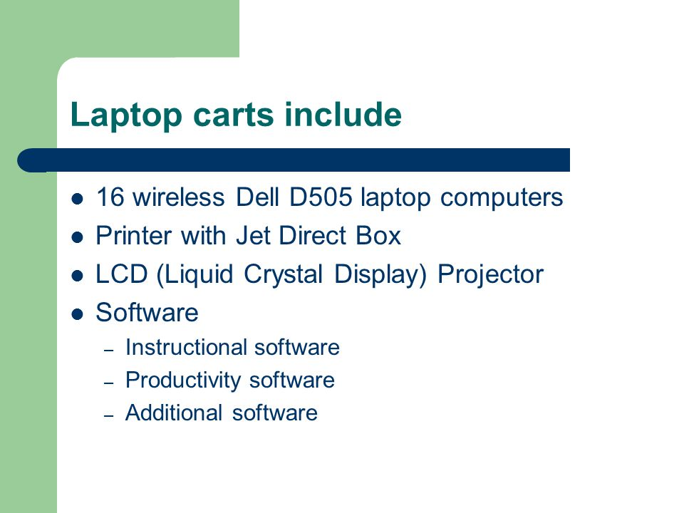 Laptop carts include 16 wireless Dell D505 laptop computers Printer with Jet Direct Box LCD (Liquid Crystal Display) Projector Software – Instructional software – Productivity software – Additional software