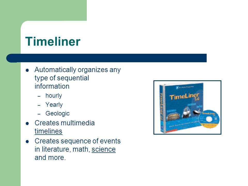 Timeliner Automatically organizes any type of sequential information – hourly – Yearly – Geologic Creates multimedia timelines timelines Creates sequence of events in literature, math, science and more.science