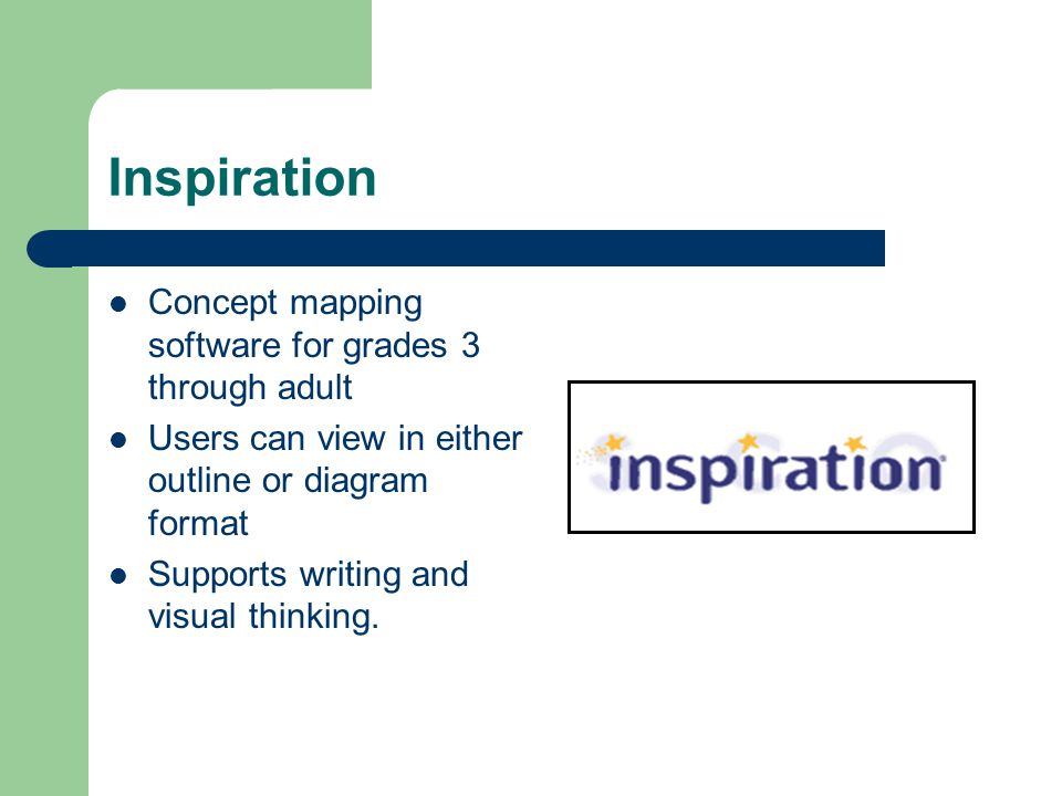Inspiration Concept mapping software for grades 3 through adult Users can view in either outline or diagram format Supports writing and visual thinking.