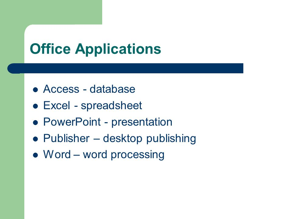 Access - database Excel - spreadsheet PowerPoint - presentation Publisher – desktop publishing Word – word processing Office Applications
