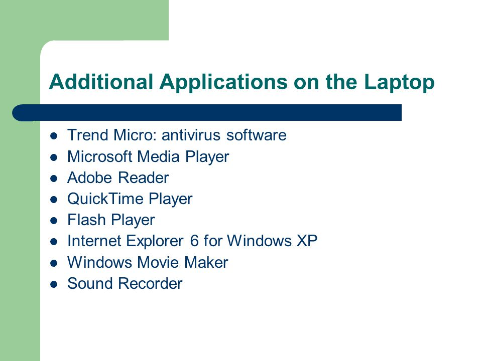 Additional Applications on the Laptop Trend Micro: antivirus software Microsoft Media Player Adobe Reader QuickTime Player Flash Player Internet Explorer 6 for Windows XP Windows Movie Maker Sound Recorder