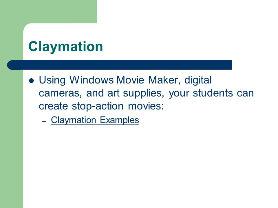 Claymation Using Windows Movie Maker, digital cameras, and art supplies, your students can create stop-action movies: – Claymation Examples Claymation Examples