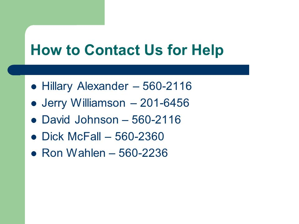 How to Contact Us for Help Hillary Alexander – 560-2116 Jerry Williamson – 201-6456 David Johnson – 560-2116 Dick McFall – 560-2360 Ron Wahlen – 560-2236