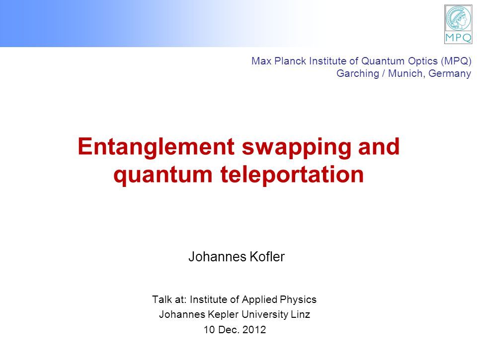 Entanglement swapping and quantum teleportation Talk at: Institute of Applied Physics Johannes Kepler University Linz 10 Dec. 2012 Johannes Kofler Max
