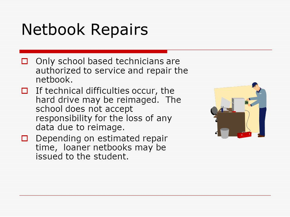 Netbook Repairs Only school based technicians are authorized to service and repair the netbook.