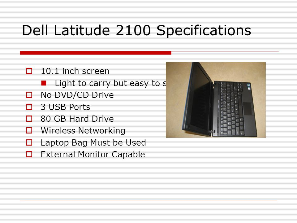 Dell Latitude 2100 Specifications 10.1 inch screen Light to carry but easy to see No DVD/CD Drive 3 USB Ports 80 GB Hard Drive Wireless Networking Laptop Bag Must be Used External Monitor Capable