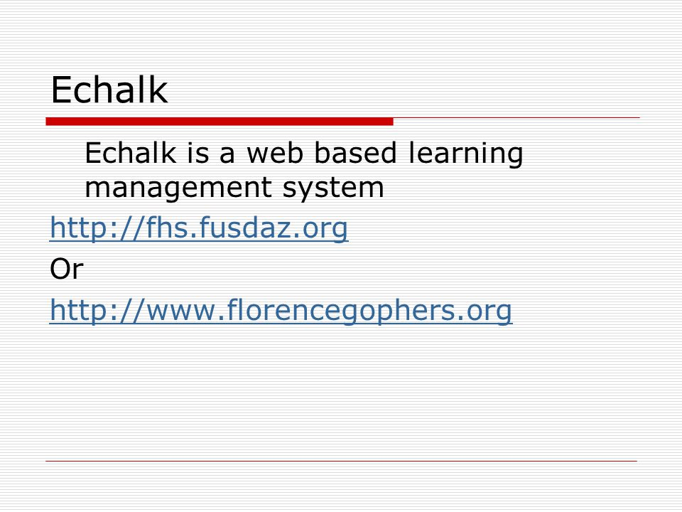 Echalk Echalk is a web based learning management system http://fhs.fusdaz.org Or http://www.florencegophers.org