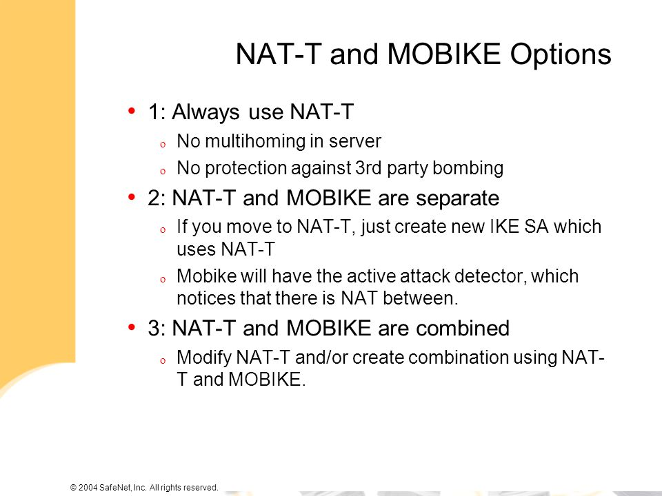 © 2004 SafeNet, Inc. All rights reserved. NAT-T and MOBIKE Options 1: Always use NAT-T o No multihoming in server o No protection against 3rd party bo