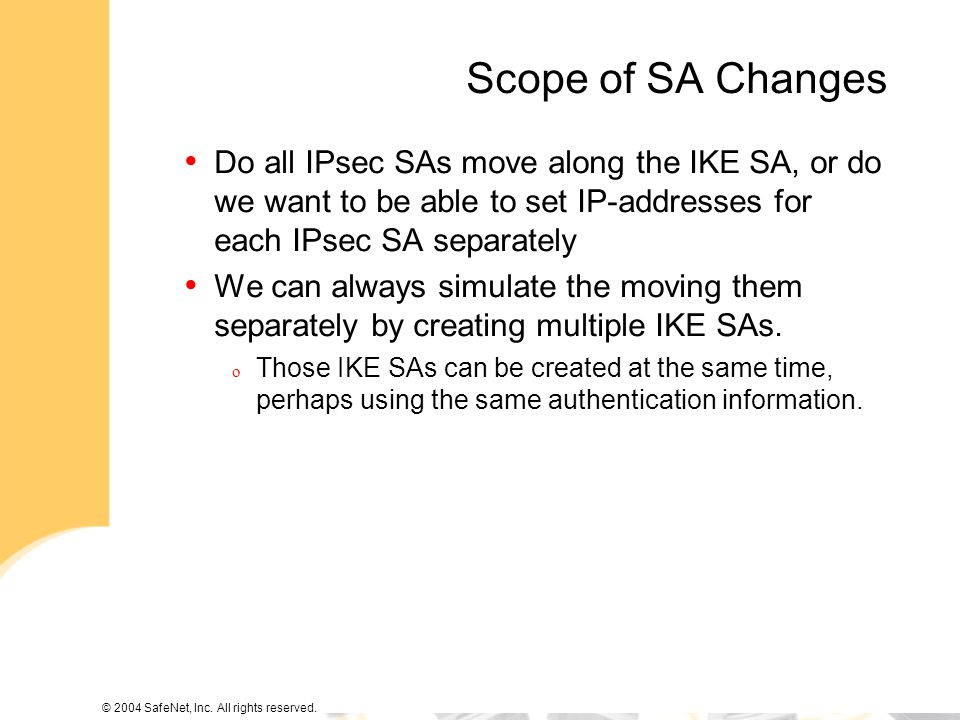 © 2004 SafeNet, Inc. All rights reserved. Scope of SA Changes Do all IPsec SAs move along the IKE SA, or do we want to be able to set IP-addresses for