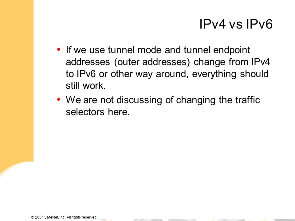 © 2004 SafeNet, Inc. All rights reserved. IPv4 vs IPv6 If we use tunnel mode and tunnel endpoint addresses (outer addresses) change from IPv4 to IPv6