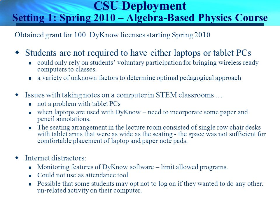 CSU Deployment Setting 1: Spring 2010 – Algebra-Based Physics Course Obtained grant for 100 DyKnow licenses starting Spring 2010 Students are not requ