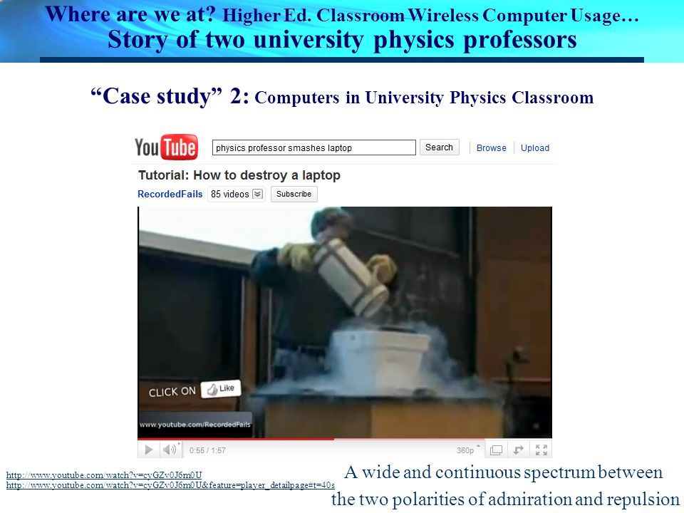 Where are we at? Higher Ed. Classroom Wireless Computer Usage… Story of two university physics professors http://www.youtube.com/watch?v=cyGZv0J6m0U h