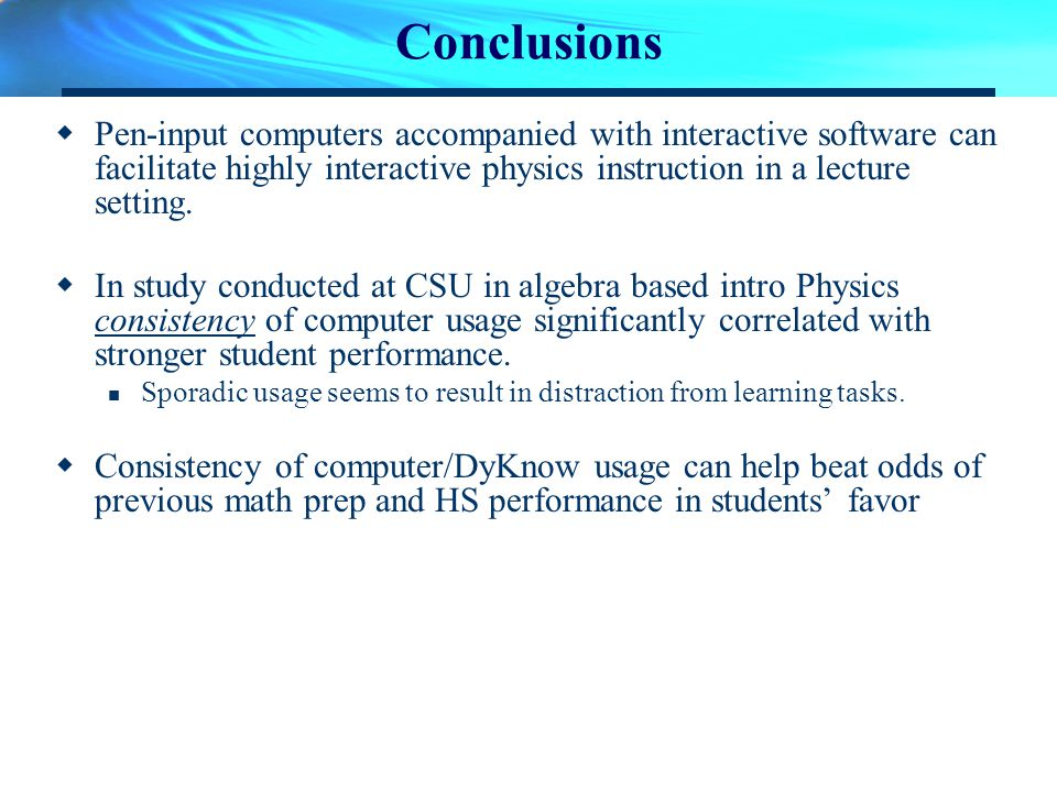 Conclusions Pen-input computers accompanied with interactive software can facilitate highly interactive physics instruction in a lecture setting. In s