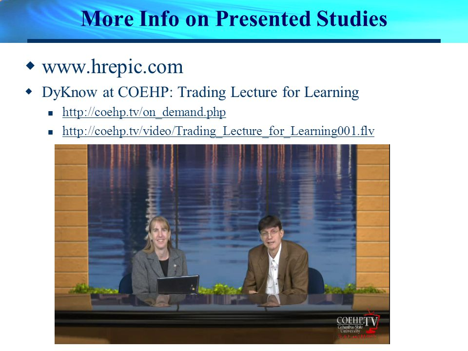 More Info on Presented Studies www.hrepic.com DyKnow at COEHP: Trading Lecture for Learning http://coehp.tv/on_demand.php http://coehp.tv/video/Trading_Lecture_for_Learning001.flv