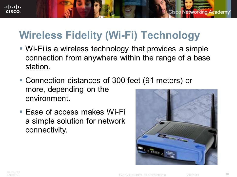 ITE PC v4.0 Chapter 13 10 © 2007 Cisco Systems, Inc. All rights reserved.Cisco Public Wireless Fidelity (Wi-Fi) Technology Wi-Fi is a wireless technol