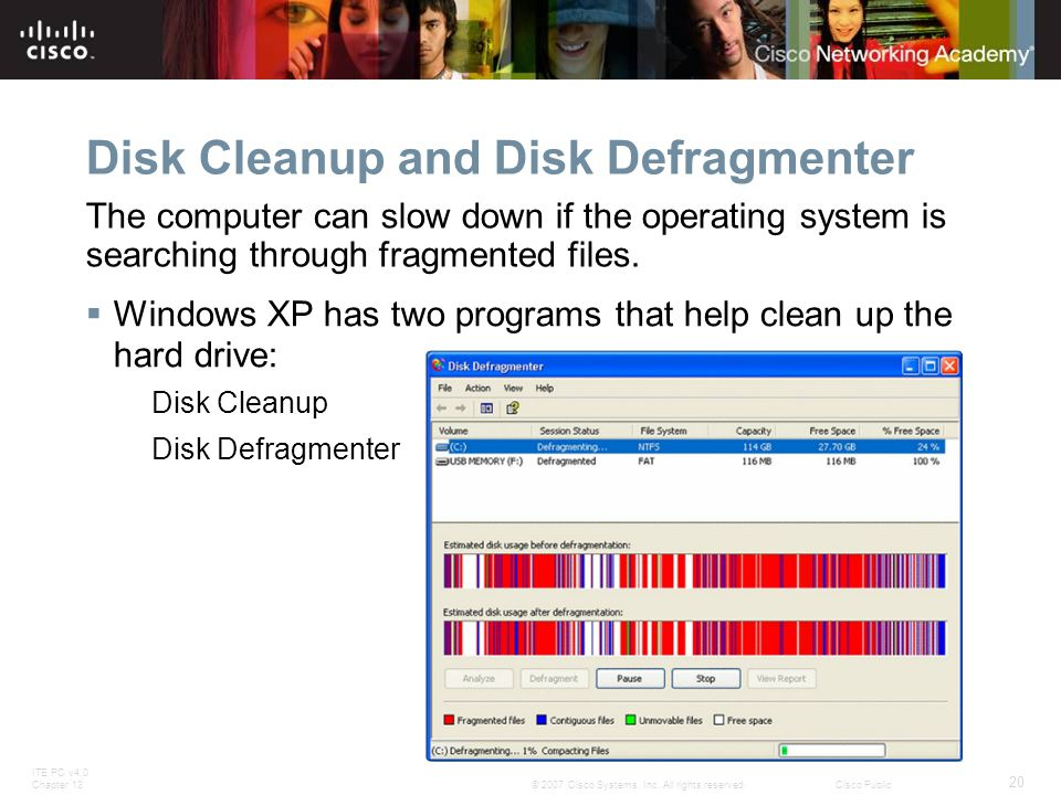ITE PC v4.0 Chapter 13 20 © 2007 Cisco Systems, Inc. All rights reserved.Cisco Public Disk Cleanup and Disk Defragmenter Windows XP has two programs t