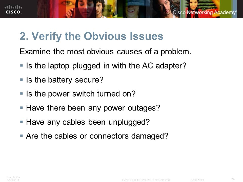 ITE PC v4.0 Chapter 13 24 © 2007 Cisco Systems, Inc. All rights reserved.Cisco Public 2. Verify the Obvious Issues Examine the most obvious causes of